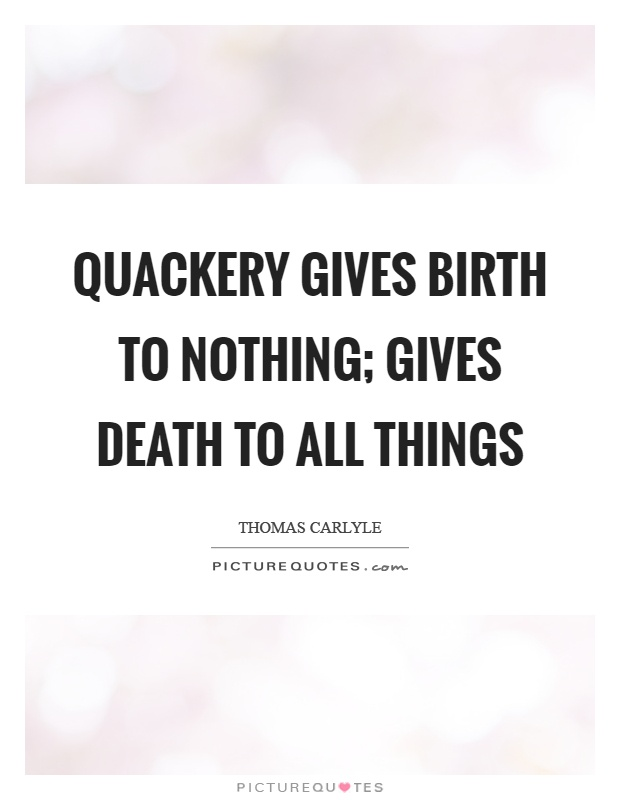 Quackery gives birth to nothing; gives death to all things Picture Quote #1
