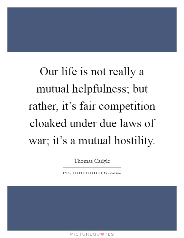 Our life is not really a mutual helpfulness; but rather, it's fair competition cloaked under due laws of war; it's a mutual hostility Picture Quote #1