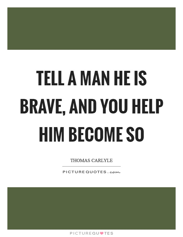 Tell a man he is brave, and you help him become so Picture Quote #1