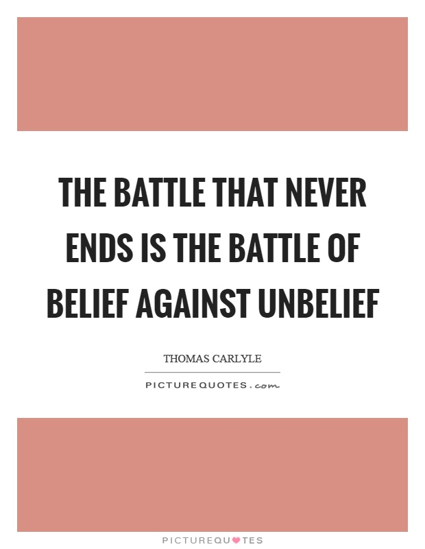 The battle that never ends is the battle of belief against unbelief Picture Quote #1