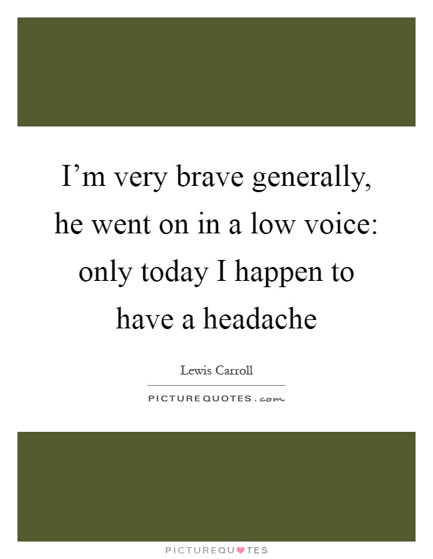 I'm very brave generally, he went on in a low voice: only today I happen to have a headache Picture Quote #1