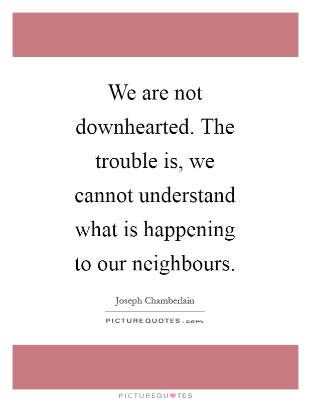 We are not downhearted. The trouble is, we cannot understand what is happening to our neighbours Picture Quote #1