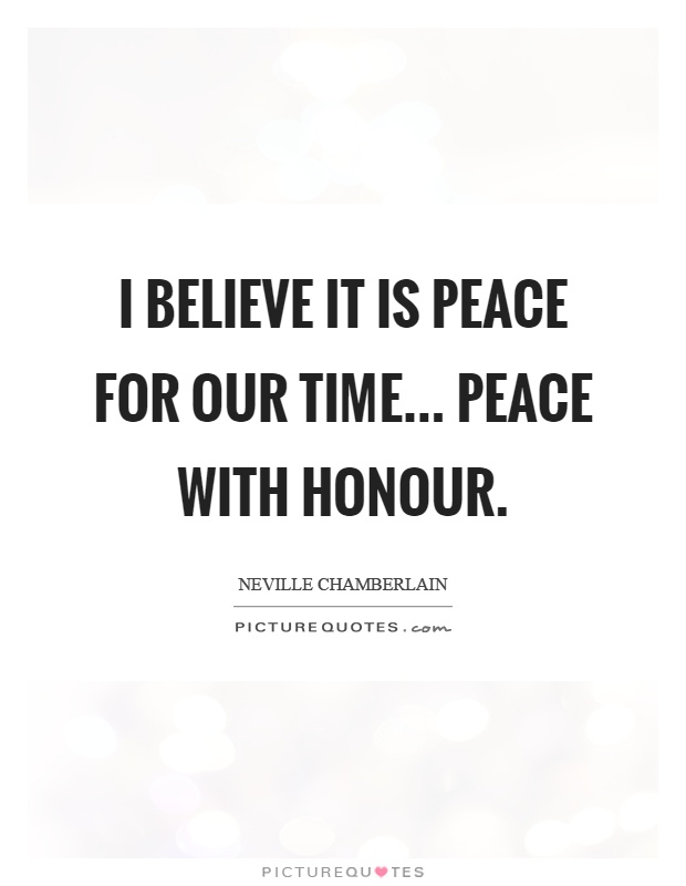 I believe it is peace for our time... Peace with honour Picture Quote #1