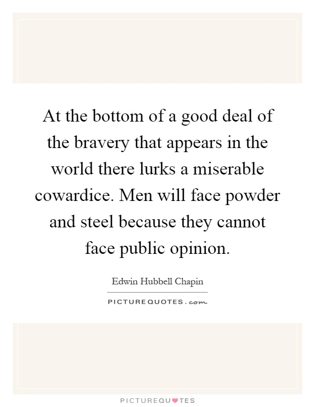 At the bottom of a good deal of the bravery that appears in the world there lurks a miserable cowardice. Men will face powder and steel because they cannot face public opinion Picture Quote #1