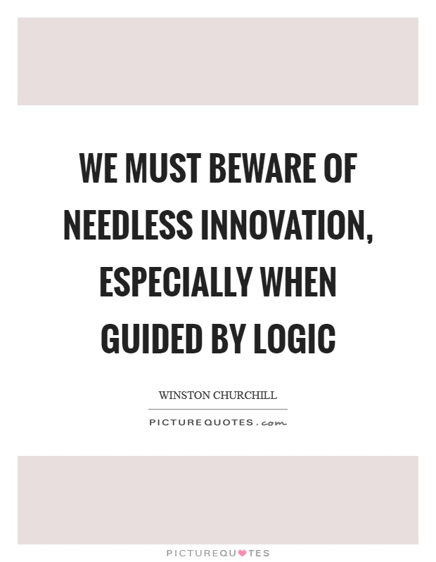 We must beware of needless innovation, especially when guided by logic Picture Quote #1