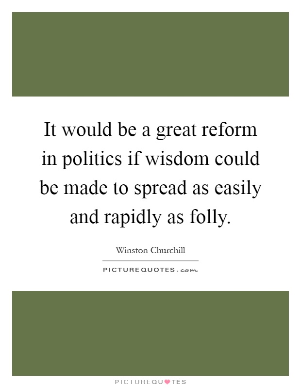 It would be a great reform in politics if wisdom could be made to spread as easily and rapidly as folly Picture Quote #1