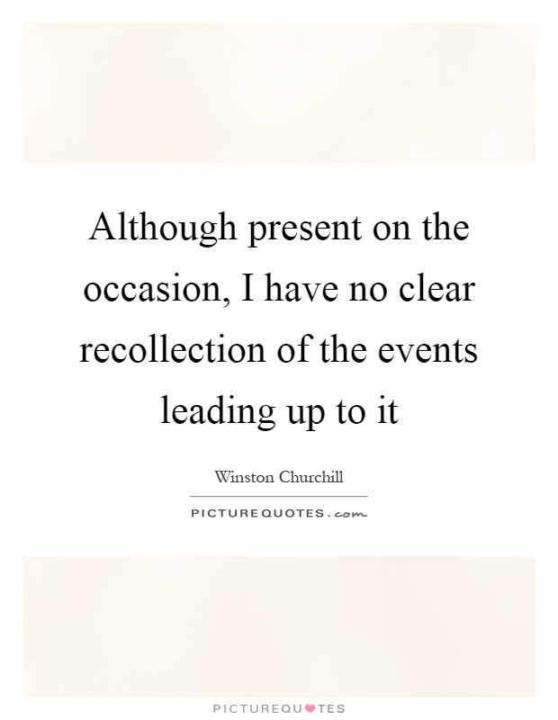 Although present on the occasion, I have no clear recollection of the events leading up to it Picture Quote #1