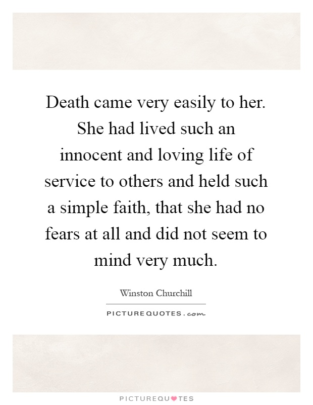 Death came very easily to her. She had lived such an innocent and loving life of service to others and held such a simple faith, that she had no fears at all and did not seem to mind very much Picture Quote #1
