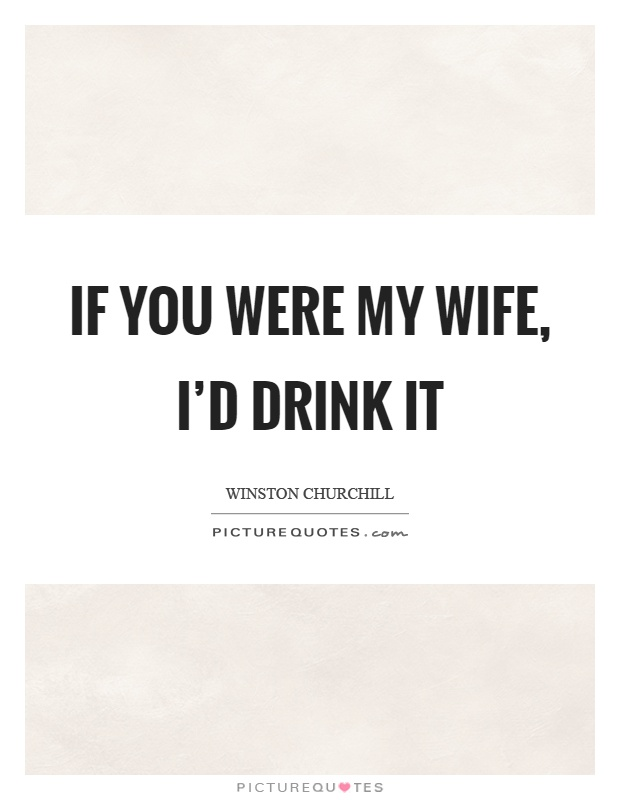If you were my wife, I'd drink it Picture Quote #1