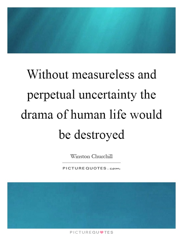 Without measureless and perpetual uncertainty the drama of human life would be destroyed Picture Quote #1