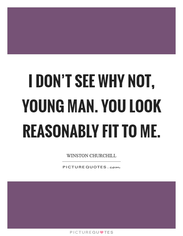 I don't see why not, young man. You look reasonably fit to me Picture Quote #1