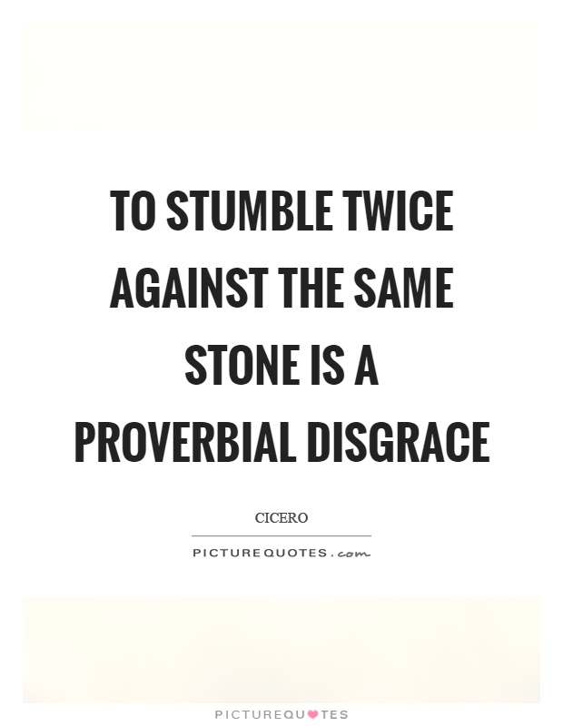 To stumble twice against the same stone is a proverbial disgrace  sc 1 st  PictureQuotes.com & To stumble twice against the same stone is a proverbial disgrace ...