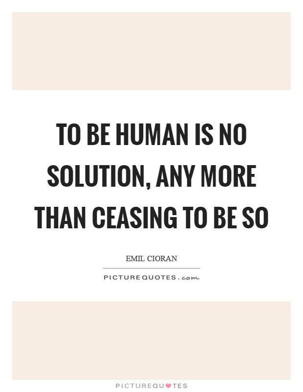 To be human is no solution, any more than ceasing to be so Picture Quote #1