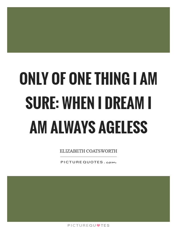 Only of one thing I am sure: when I dream I am always ageless Picture Quote #1