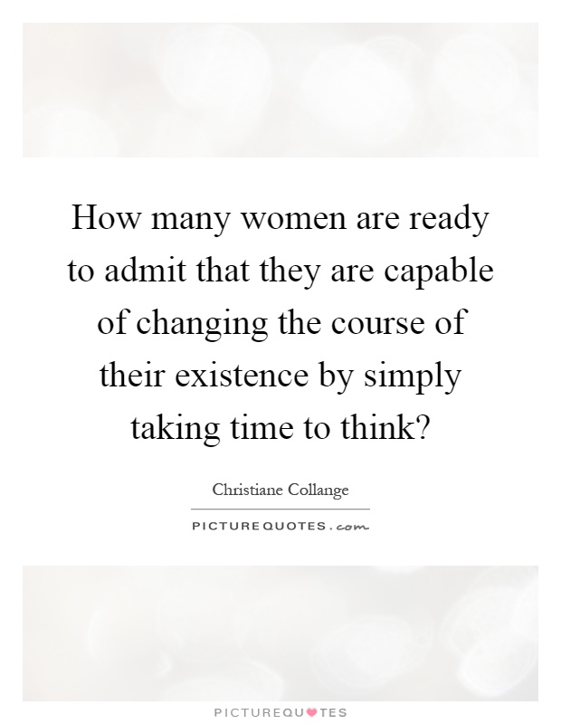 How many women are ready to admit that they are capable of changing the course of their existence by simply taking time to think? Picture Quote #1
