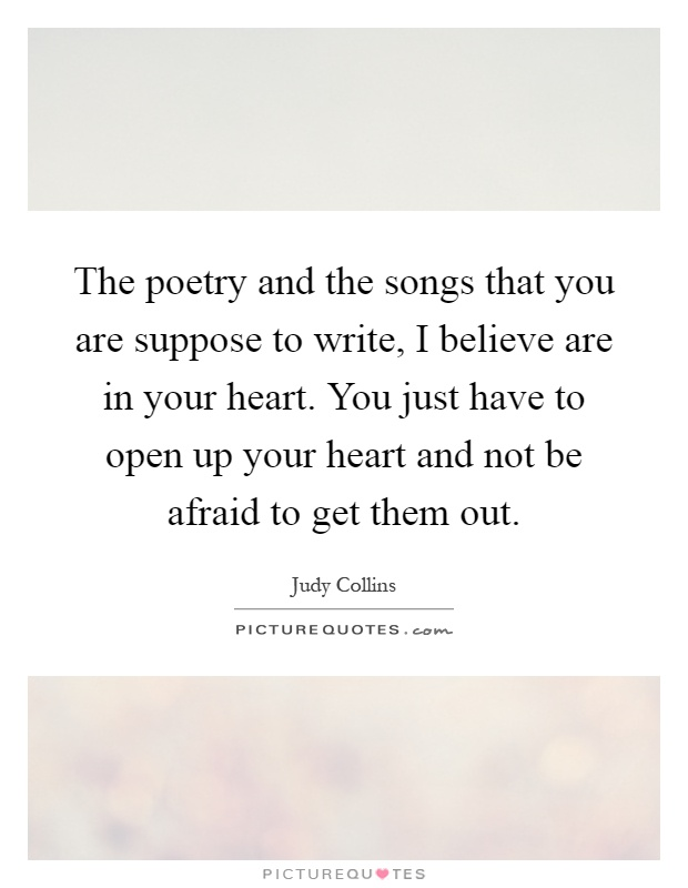 The poetry and the songs that you are suppose to write, I believe are in your heart. You just have to open up your heart and not be afraid to get them out Picture Quote #1