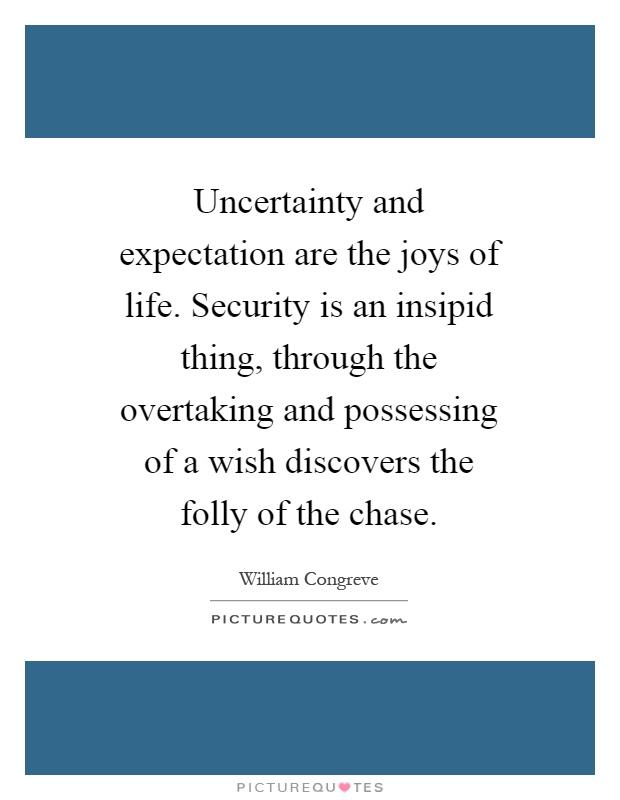 Uncertainty and expectation are the joys of life. Security is an insipid thing, through the overtaking and possessing of a wish discovers the folly of the chase Picture Quote #1