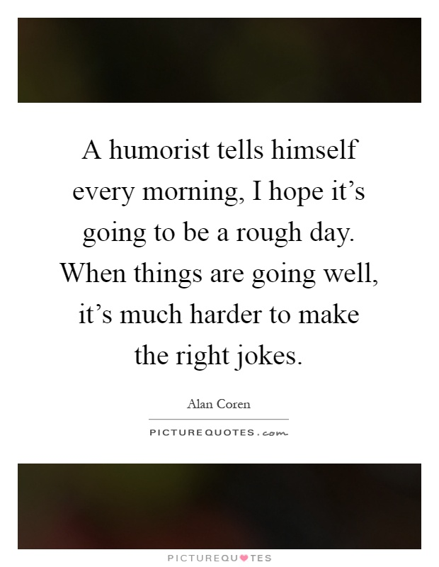A humorist tells himself every morning, I hope it's going to be a rough day. When things are going well, it's much harder to make the right jokes Picture Quote #1