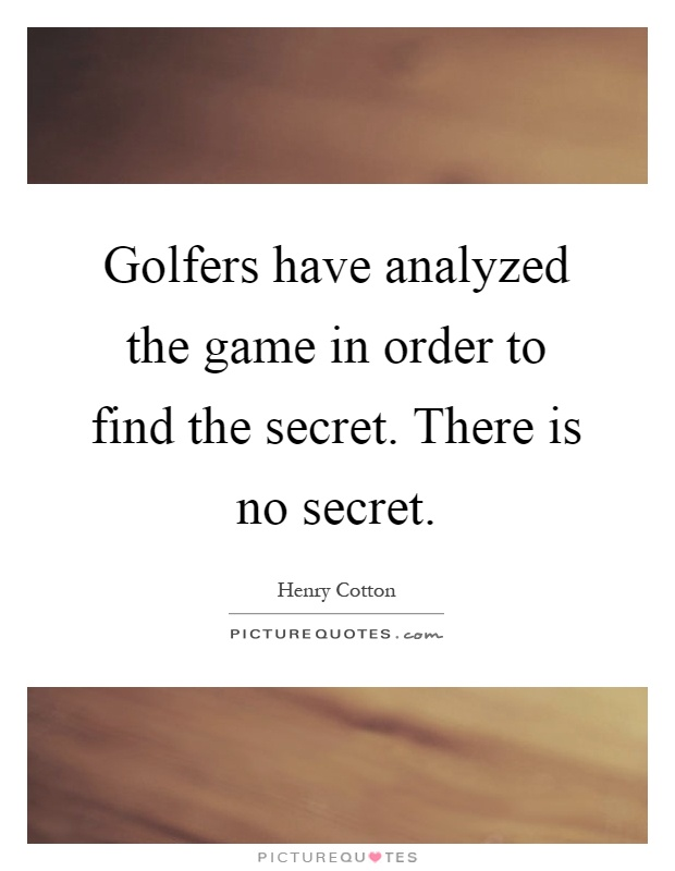 Golfers have analyzed the game in order to find the secret. There is no secret Picture Quote #1