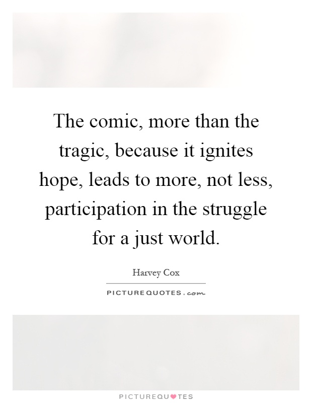 The comic, more than the tragic, because it ignites hope, leads to more, not less, participation in the struggle for a just world Picture Quote #1