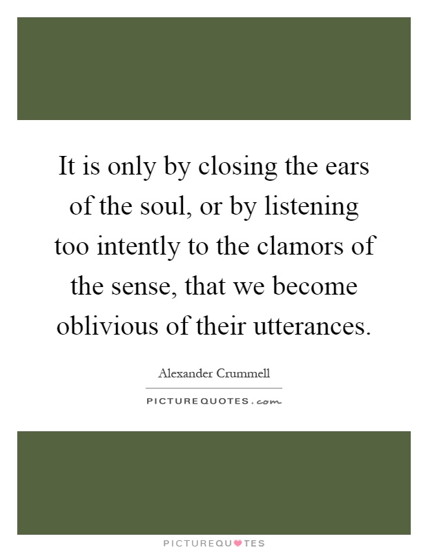 It is only by closing the ears of the soul, or by listening too intently to the clamors of the sense, that we become oblivious of their utterances Picture Quote #1
