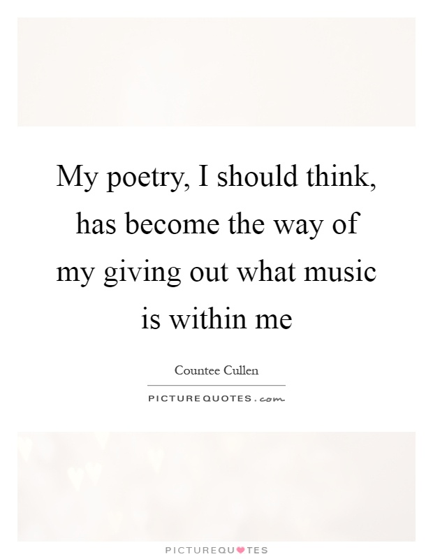 My poetry, I should think, has become the way of my giving out what music is within me Picture Quote #1