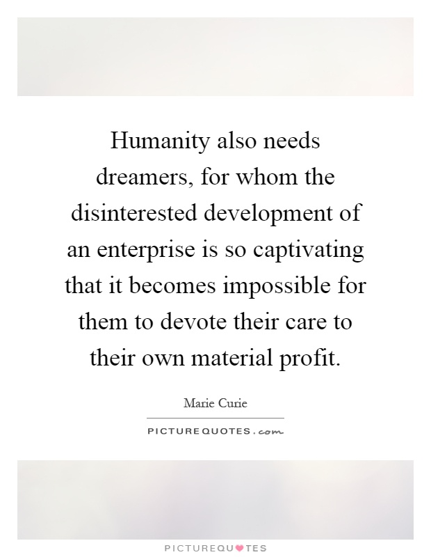 Humanity also needs dreamers, for whom the disinterested development of an enterprise is so captivating that it becomes impossible for them to devote their care to their own material profit Picture Quote #1