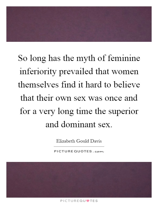 So long has the myth of feminine inferiority prevailed that women themselves find it hard to believe that their own sex was once and for a very long time the superior and dominant sex Picture Quote #1