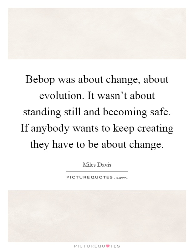 Bebop was about change, about evolution. It wasn't about standing still and becoming safe. If anybody wants to keep creating they have to be about change Picture Quote #1