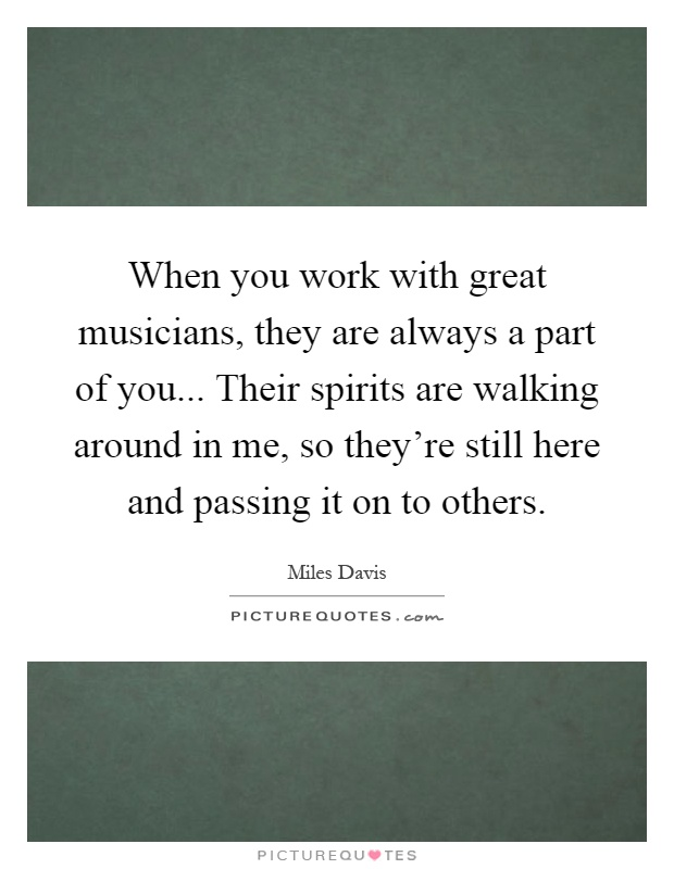 When you work with great musicians, they are always a part of you... Their spirits are walking around in me, so they're still here and passing it on to others Picture Quote #1