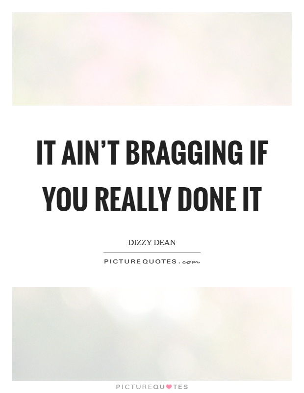 It ain't bragging if you really done it Picture Quote #1