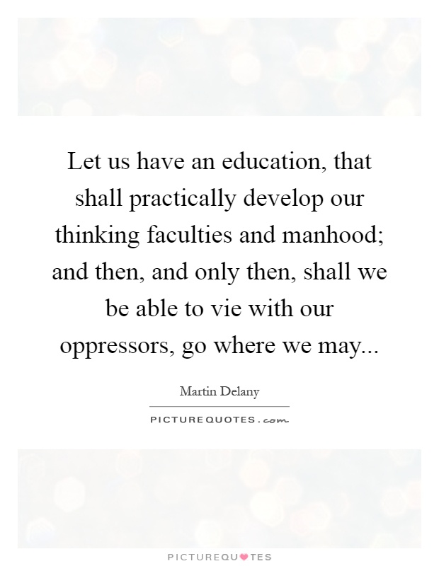 Let us have an education, that shall practically develop our thinking faculties and manhood; and then, and only then, shall we be able to vie with our oppressors, go where we may Picture Quote #1