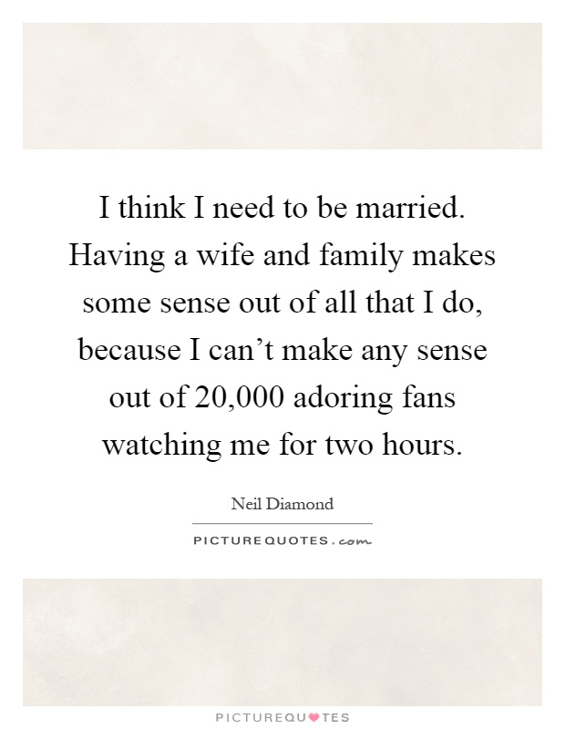 I think I need to be married. Having a wife and family makes some sense out of all that I do, because I can't make any sense out of 20,000 adoring fans watching me for two hours Picture Quote #1
