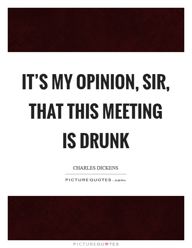 It's my opinion, sir, that this meeting is drunk Picture Quote #1
