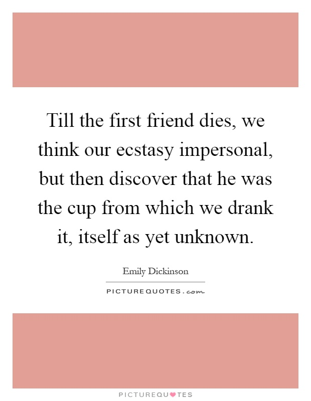 Till the first friend dies, we think our ecstasy impersonal, but then discover that he was the cup from which we drank it, itself as yet unknown Picture Quote #1