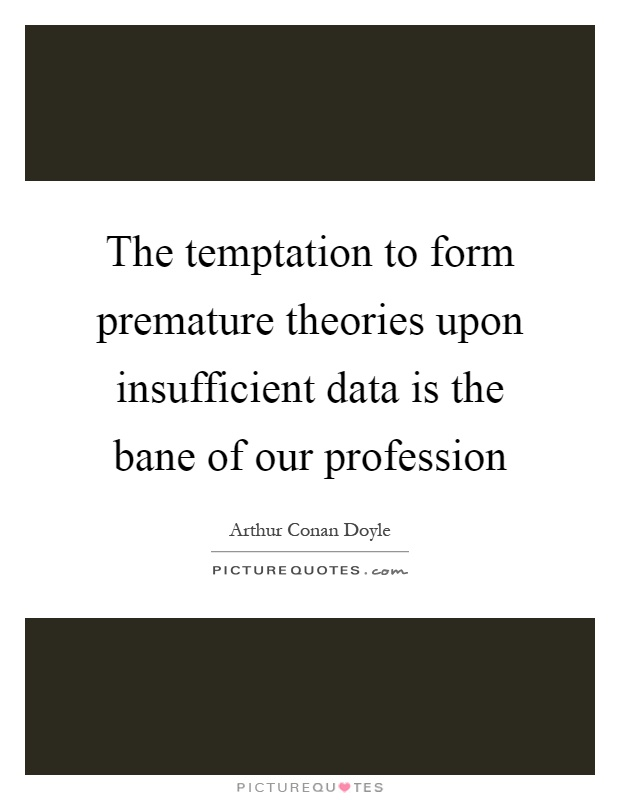 The temptation to form premature theories upon insufficient data is the bane of our profession Picture Quote #1