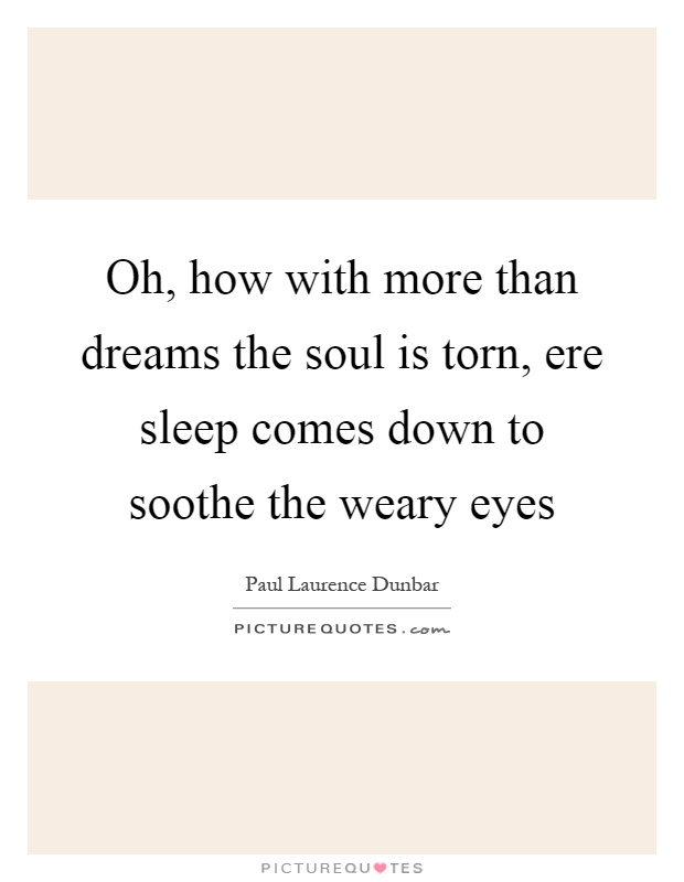 Oh, how with more than dreams the soul is torn, ere sleep comes down to soothe the weary eyes Picture Quote #1