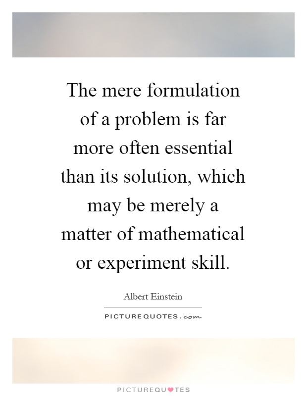 The mere formulation of a problem is far more often essential than its solution, which may be merely a matter of mathematical or experiment skill Picture Quote #1