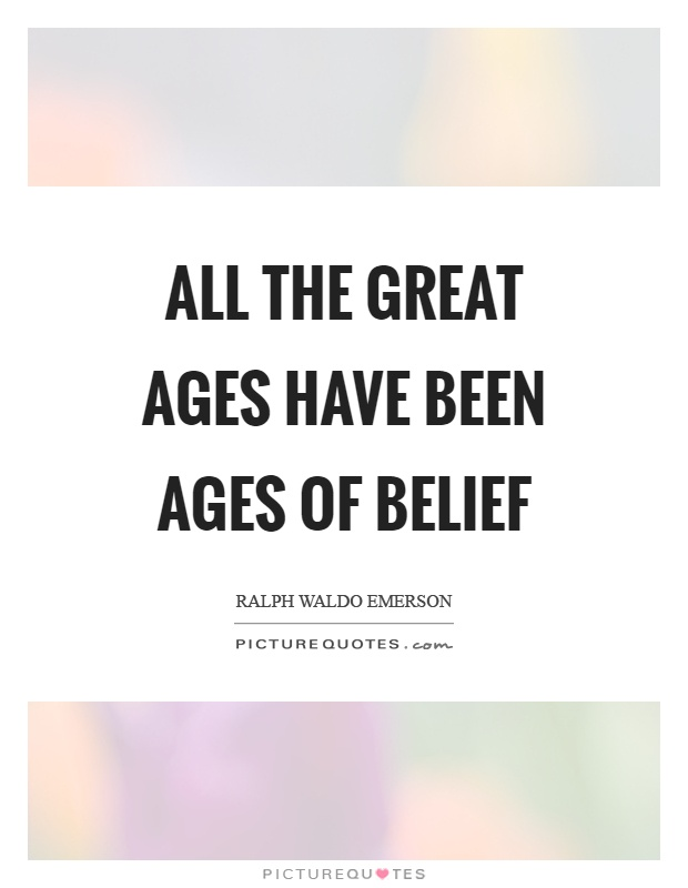 All the great ages have been ages of belief Picture Quote #1