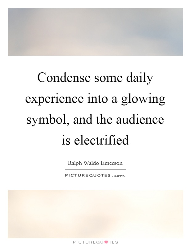Condense some daily experience into a glowing symbol, and the audience is electrified Picture Quote #1
