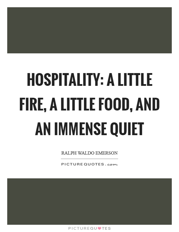Hospitality: a little fire, a little food, and an immense quiet Picture Quote #1