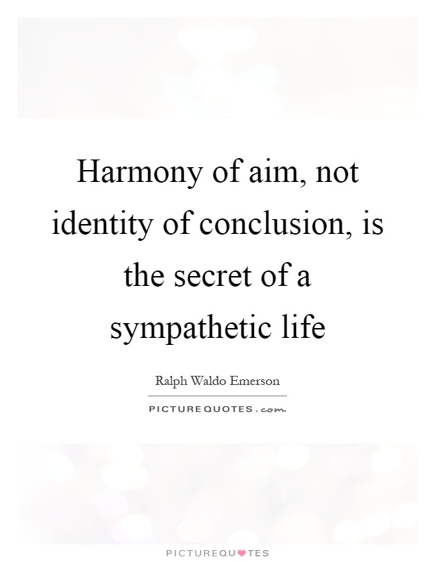 Harmony of aim, not identity of conclusion, is the secret of a sympathetic life Picture Quote #1