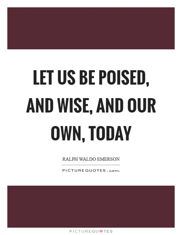 Let us be poised, and wise, and our own, today Picture Quote #1