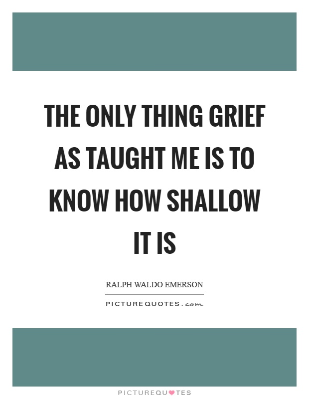 The only thing grief as taught me is to know how shallow it is Picture Quote #1