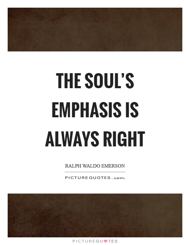 The soul's emphasis is always right Picture Quote #1