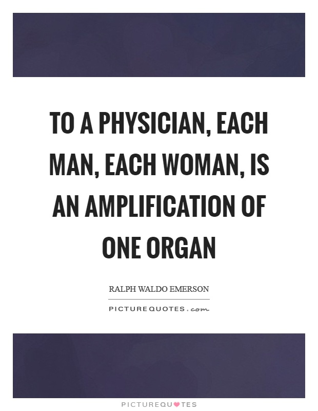 To a physician, each man, each woman, is an amplification of one organ Picture Quote #1