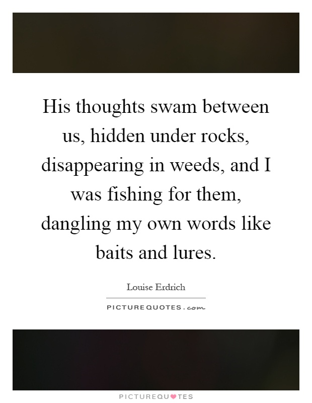 His thoughts swam between us, hidden under rocks, disappearing in weeds, and I was fishing for them, dangling my own words like baits and lures Picture Quote #1