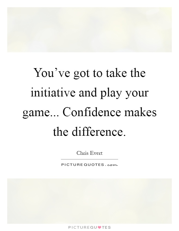 You've got to take the initiative and play your game... Confidence makes the difference Picture Quote #1