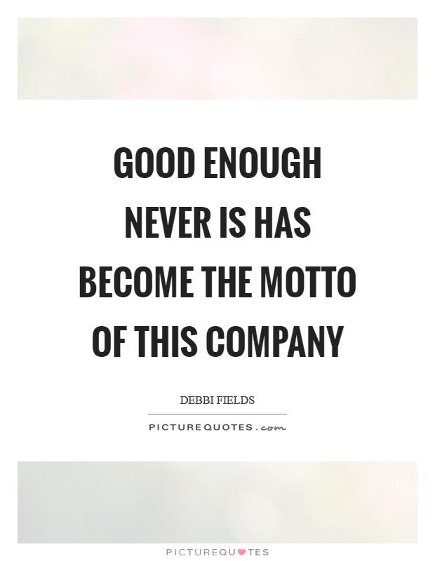 Good enough never is has become the motto of this company Picture Quote #1