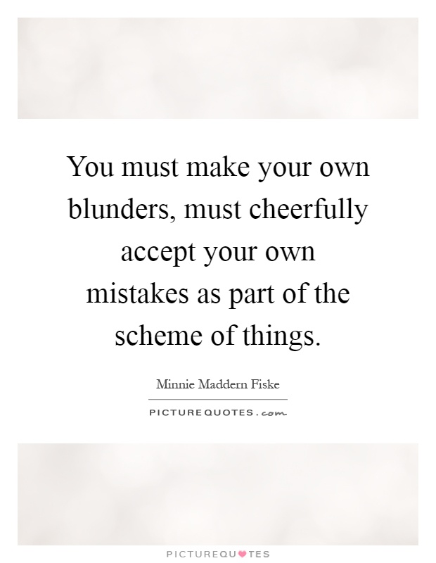 You must make your own blunders, must cheerfully accept your own mistakes as part of the scheme of things Picture Quote #1